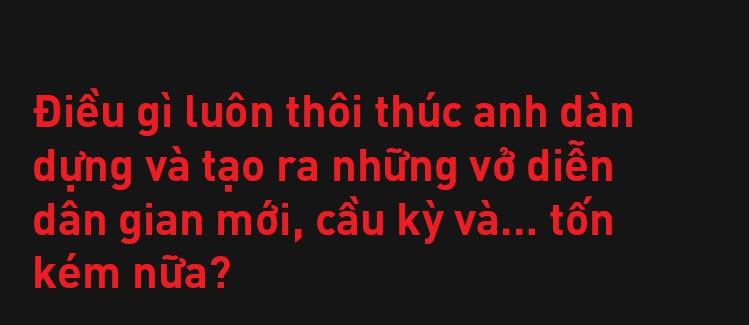Đạo diễn Việt Tú: Ở Việt Nam, đa phần nghệ sĩ chưa biết quý trọng chất xám, và điều đấy khiến họ vất vả - Ảnh 9.