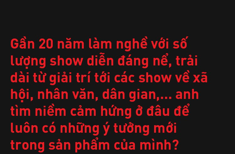 Đạo diễn Việt Tú: Ở Việt Nam, đa phần nghệ sĩ chưa biết quý trọng chất xám, và điều đấy khiến họ vất vả - Ảnh 17.