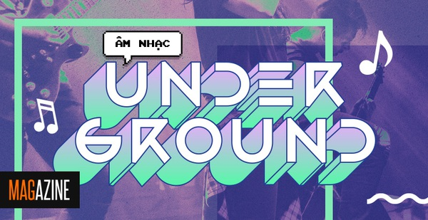 Âm nhạc Underground Việt: Thế giới của những người chơi với nhạc, chẳng cần phải giống ai!