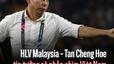 HLV Malaysia - Tan Cheng Hoe tin tưởng sẽ nhấn chìm Việt Nam tại chảo lửa Bukit Jalil