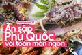 """Nhớ """"ăn sập Phú Quốc"""" với toàn món đặc sản hấp dẫn khi đến đây nhé"""
