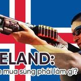"""Iceland: Muốn sở hữu 1 khẩu súng bạn phải vào """"ngồi tù thử"""" vài tháng"""