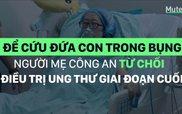 Để cứu đứa con trong bụng, người mẹ công an từ chối điều trị ung thư giai đoạn cuối