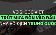 Võ sĩ gốc Việt trút mưa đòn xuống đầu nhà vô địch Trung Quốc
