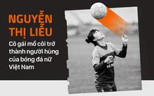 Nguyễn Thị Liễu: Cô gái mồ côi trở thành người hùng của bóng đá nữ Việt Nam