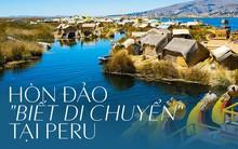 """Thú vị với hòn đảo nhân tạo """"biết di chuyển"""" tại Peru"""