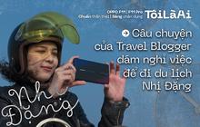 """Câu chuyện của Travel Blogger dám nghỉ việc để đi du lịch Nhị Đặng: """"Tiền không nhiều, tiếng Anh không giỏi nhưng vẫn tự tin vác máy lên đi khắp thế giới"""""""