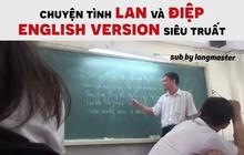 """Nghe tiếng Việt bồi tiếng Anh cũng không suy nhược bằng hát theo """"Chuyện tình Lan và Điệp English Version"""""""