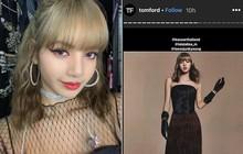 Thần thái đỉnh như mẫu chuyên nghiệp, Lisa khiến chính Tom Ford cũng phải đăng tin lăng xê trên Instagram