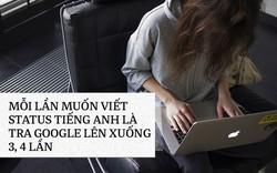 Chuyện những người kém ngoại ngữ trong khi bạn bè thành thạo 2, 3 thứ tiếng: Viết cái status cũng phải tra Google cả buổi!