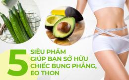 Bổ sung ngay 5 siêu thực phẩm vào chế độ ăn để sớm có chiếc bụng phẳng, không mỡ thừa