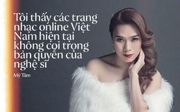 """Mỹ Tâm: """"Các trang nhạc online Việt Nam không coi trọng bản quyền của nghệ sĩ, nên tôi thà là người duy nhất đứng ngoài"""""""