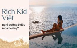 Những nơi chốn đắt đỏ nào sẽ được hội Rich Kid Việt ghé qua vào hè này?