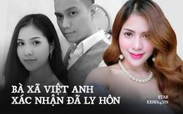 HOT: Bà xã Việt Anh xác nhận đã ly hôn sau gần 7 năm gắn bó