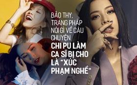 """Từng bị gắn mác """"hot girl đi hát"""", Bảo Thy, Trang Pháp nói gì về câu chuyện Chi Pu làm ca sĩ bị nhận xét là """"xúc phạm nghề""""?"""