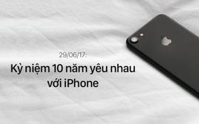Hôm nay iPhone tròn 10 tuổi, cũng là kỉ niệm 10 năm ngày chúng tôi yêu nhau