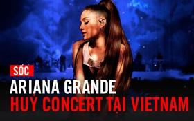 SỐC: Ariana Grande hủy concert tại Việt Nam chỉ 5 tiếng trước giờ G