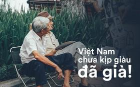 Báo quốc tế đưa tin: Người Việt Nam chưa kịp giàu đã già mất rồi