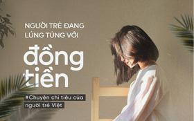Người trẻ Việt: Làm ra bao nhiêu tiền cũng không thấy đủ, tiêu bao nhiêu cũng không thấy vừa!