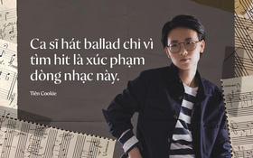 """Tiên Cookie: """"Ca sĩ hát Ballad chỉ vì tìm hit là xúc phạm dòng nhạc này"""""""