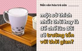Nền văn hóa trà sữa - một sở thích nhất thời hay là đế chế lâu đời sẽ trường tồn với thời gian?