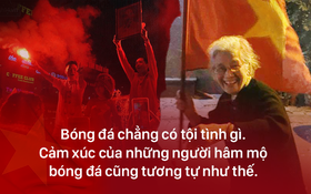 Chiến thắng U23 Việt Nam: Tình yêu bóng đá chẳng tội tình gì, cứ vui thôi có được không!