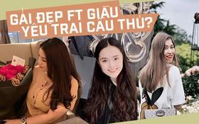Gout chọn bạn gái của cầu thủ Việt: Xinh thôi chưa đủ, giỏi kinh doanh và con nhà trâm anh thế phiệt nữa mới là full combo