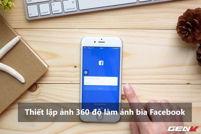 Facebook đã cho thiết lập ảnh 360 độ làm ảnh bìa, và đây là cách để thực hiện điều đó - Ảnh 1.