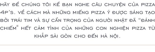 """Pizza 4P's: Câu chuyện chiếc pizza của người Nhật đã chinh phục những """"cái miệng khó tính của người Việt như thế nào! - Ảnh 1."""