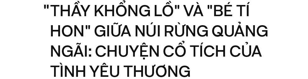 Thầy khổng lồ bé tí hon giữa núi rừng Quảng Ngãi: Chuyện cổ tích của tình yêu thương - Ảnh 1.