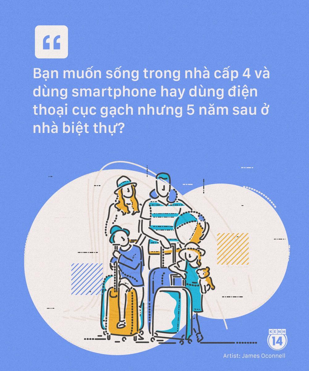 Bạn muốn sống trong nhà cấp 4 với chiếc smart-phone hay dùng điện thoại cục gạch nhưng 5 năm sau ở biệt thự? - Ảnh 9.