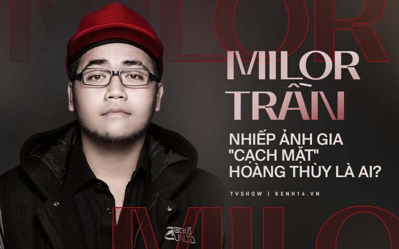 Milor Trần - nhiếp ảnh gia hàng đầu từng cộng tác với Hà Tăng, Võ Hoàng Yến, Ngọc Trinh...