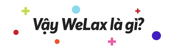 Hãy nói một chút về WeLax, về những người trẻ ham mê mua vui cho thiên hạ - Ảnh 2.