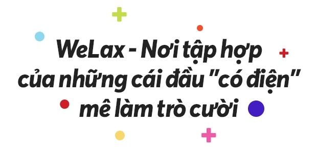 Hãy nói một chút về WeLax, về những người trẻ ham mê mua vui cho thiên hạ - Ảnh 5.