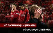 Liverpool: Khi sự vĩ đại tuột mất trong vỏn vẹn 10 ngày, chức vô địch Ngoại hạng Anh sau 30 năm chờ đợi cũng trở nên kém vui