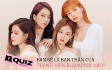 Quiz: Thành viên BLACKPINK nào sẽ là tri kỷ của bạn, thử xem sẽ thành bạn đi ăn cùng Jisoo hay tâm giao của Jennie nhé!