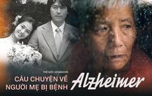 Nỗi đau của bệnh nhân Alzheimer: Từ người phụ nữ minh mẫn đến kẻ không nhớ chồng con là ai và viễn cảnh mà gia đình phải đối mặt