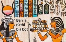 """Vài sự thật hay ho về Ai Cập cổ đại: Khám thai bằng hạt lúa, """"quẩy"""" khỏa thân và trả lương bằng bia"""