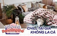 """Cẩm nang """"chill at home"""", mùa dịch mới nhận ra: Ở nhà là tuyệt nhất!"""