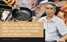 """TS Từ Ngữ - Tổng Thư ký Hội Dinh dưỡng Việt Nam: """"Nhiều người đang hiểu lầm về vai trò của mỡ và không ăn mỡ"""""""