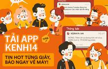 Tải app Kenh14 - Tin hot từng giây, báo ngay về máy!