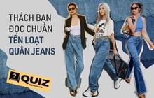 """Đố bạn đọc """"chuẩn chỉnh"""" tên quần jeans trong bài quiz này, đảm bảo nhiều dân chơi còn sai lè đấy nhé!"""