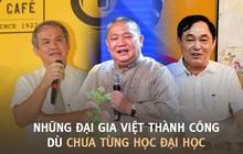 7 đại gia Việt thành công, kiếm tiền cực giỏi dù chưa từng học đại học: Người thi mãi 4 lần không đỗ, người thẳng thừng từ chối để khởi nghiệp