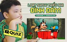 Quiz: Loạt show truyền hình ấu thơ đình đám, bạn nhớ được bao nhiêu?