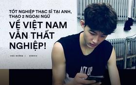 Chàng trai bị trầm cảm do tốt nghiệp thạc sĩ tại Anh, thạo 2 ngoại ngữ nhưng về Việt Nam xin việc không ai nhận
