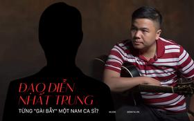 """Trước ồn ào với Nhã Phương, đạo diễn Nhất Trung từng bị một nam ca sĩ tố """"gài bẫy"""", chặn đứng sự nghiệp ca hát?"""