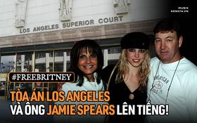 Phía tòa án đã lên tiếng bày tỏ quan điểm về vụ kiện của Britney Spears, bố ruột Jamie Spears nói gì mà gây phẫn nộ?