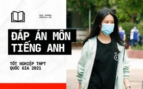 Đáp án đề thi môn Tiếng Anh tốt nghiệp THPT 2021 tất cả các mã đề
